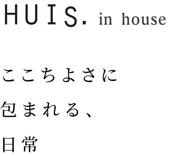 HUIS in house|ここちよさに包まれる、日常